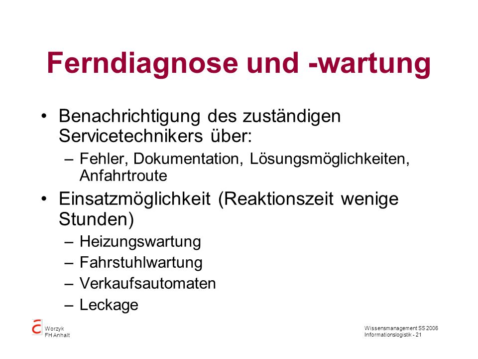 Wissensmanagement SS 2006 Informationslogistik - 21 Worzyk FH Anhalt Ferndiagnose und -wartung Benachrichtigung des zuständigen Servicetechnikers über
