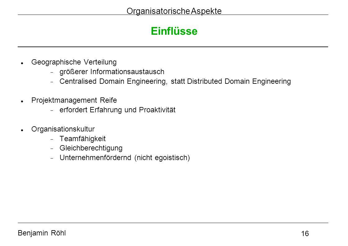 Benjamin Röhl 16 Organisatorische Aspekte Einflüsse Geographische Verteilung  größerer Informationsaustausch  Centralised Domain Engineering, statt