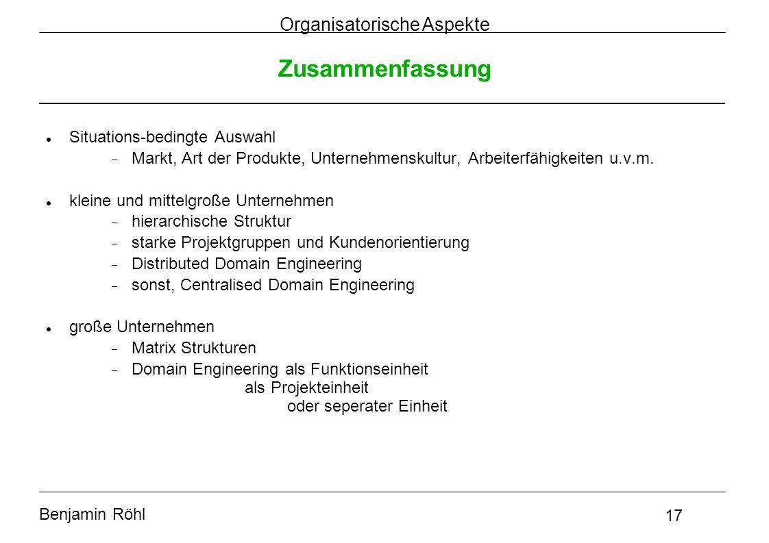 Benjamin Röhl 17 Organisatorische Aspekte Zusammenfassung Situations-bedingte Auswahl  Markt, Art der Produkte, Unternehmenskultur, Arbeiterfähigkeit
