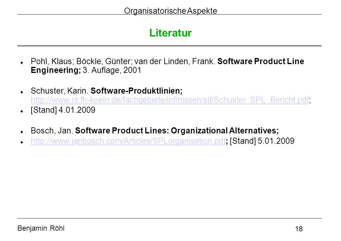 Benjamin Röhl 18 Organisatorische Aspekte Literatur Pohl, Klaus; Böckle, Günter; van der Linden, Frank. Software Product Line Engineering; 3. Auflage,