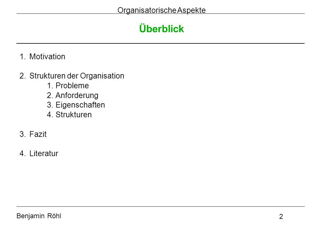 Benjamin Röhl 2 Organisatorische Aspekte Überblick 1.Motivation 2.Strukturen der Organisation 1.Probleme 2.Anforderung 3.Eigenschaften 4.Strukturen 3.