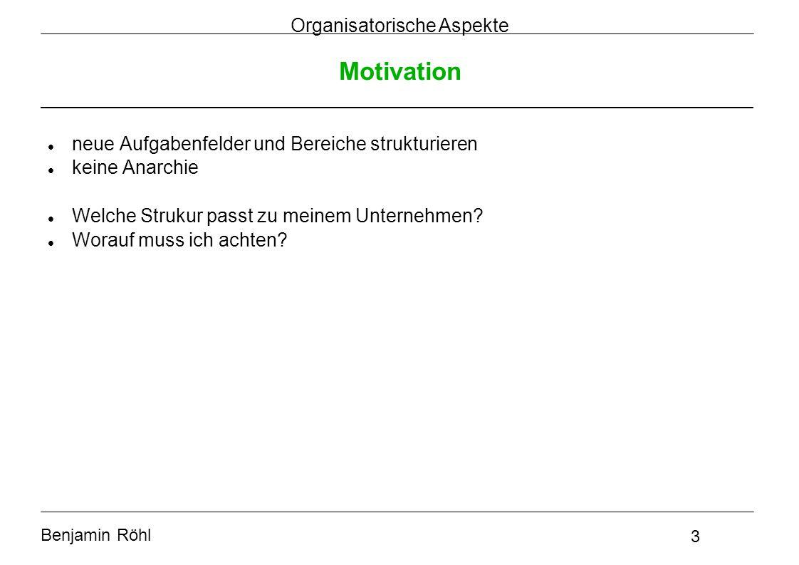 Benjamin Röhl 3 Organisatorische Aspekte Motivation neue Aufgabenfelder und Bereiche strukturieren keine Anarchie Welche Strukur passt zu meinem Unter