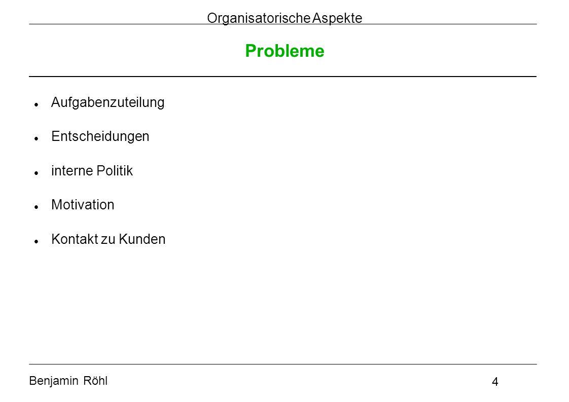 Benjamin Röhl 4 Organisatorische Aspekte Probleme Aufgabenzuteilung Entscheidungen interne Politik Motivation Kontakt zu Kunden