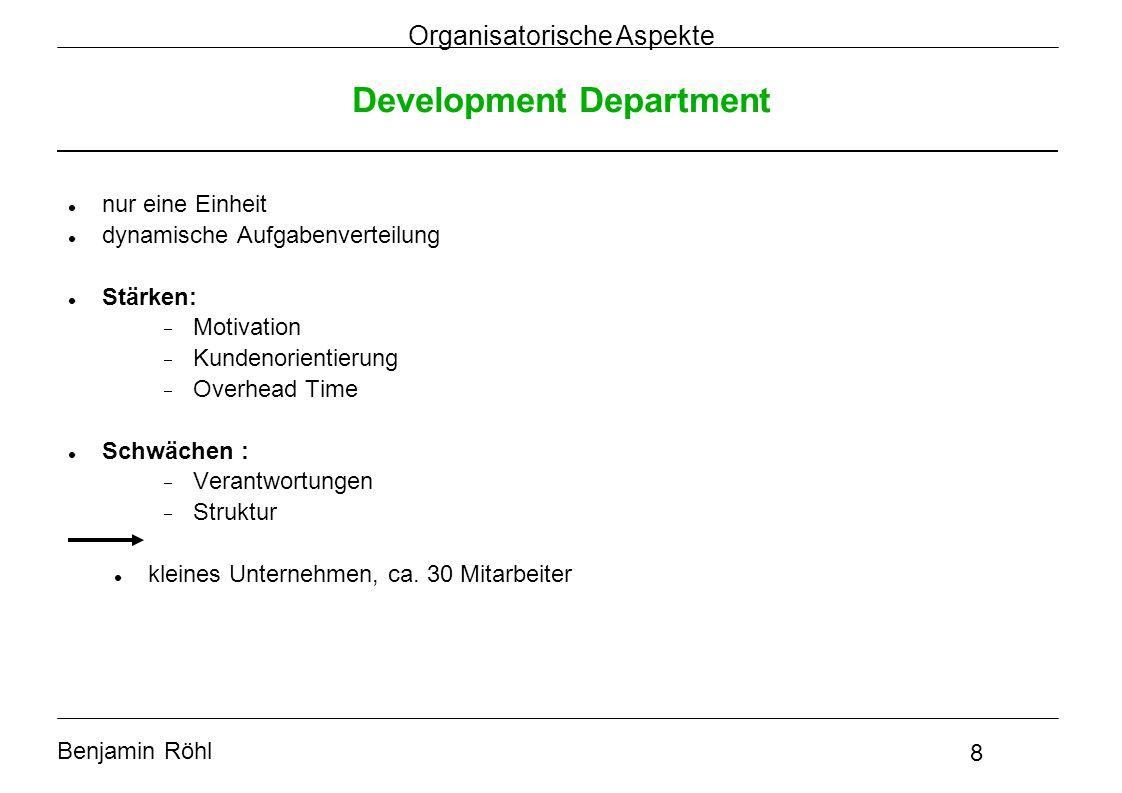 Benjamin Röhl 8 Organisatorische Aspekte Development Department nur eine Einheit dynamische Aufgabenverteilung Stärken:  Motivation  Kundenorientier