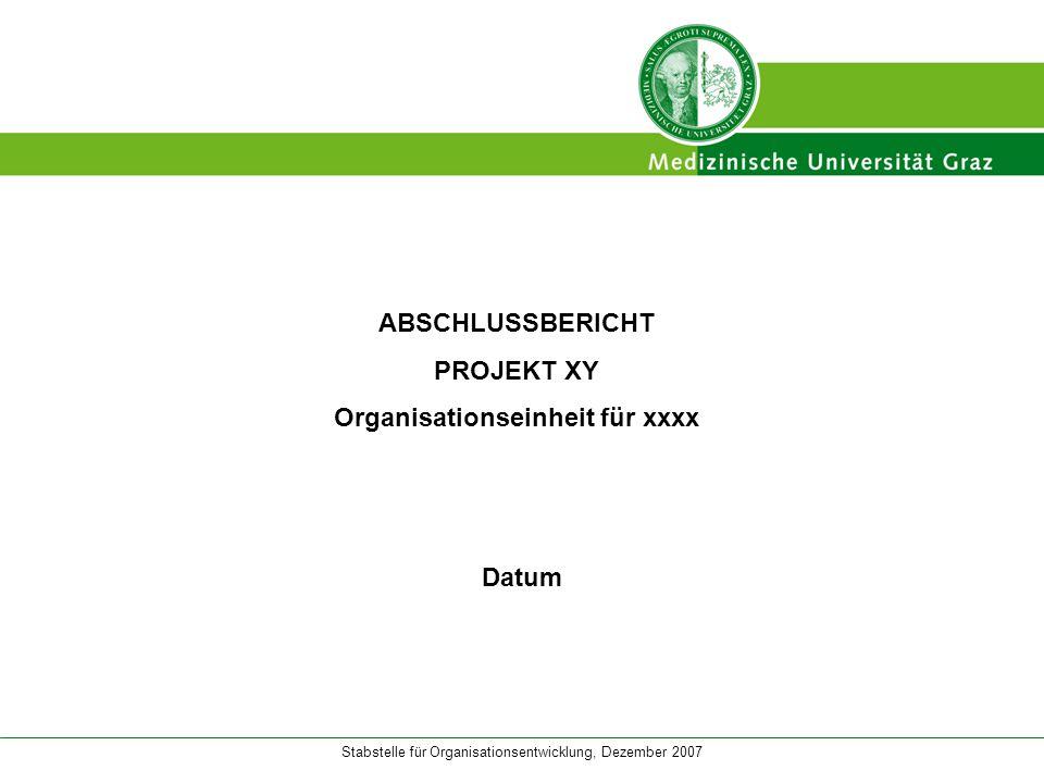 Stabstelle für Organisationsentwicklung, Dezember 2007 ABSCHLUSSBERICHT PROJEKT XY Organisationseinheit für xxxx Datum