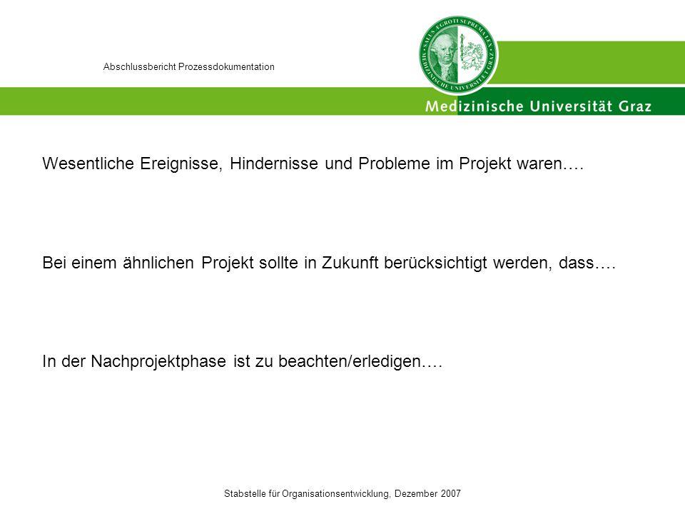 Stabstelle für Organisationsentwicklung, Dezember 2007 Abschlussbericht Prozessdokumentation Wesentliche Ereignisse, Hindernisse und Probleme im Projekt waren….
