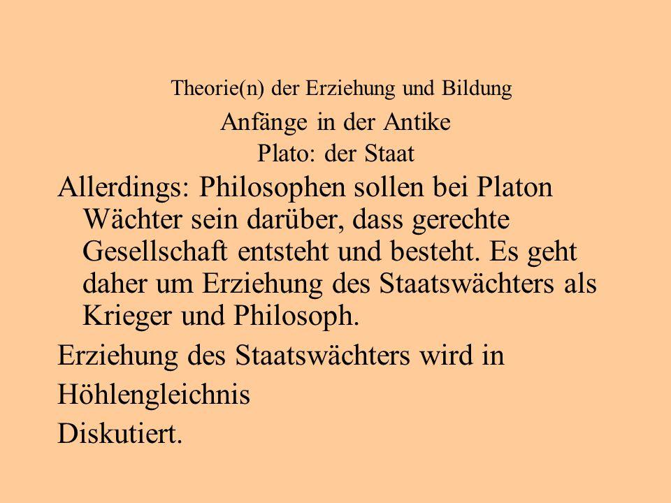 Theorie(n) der Erziehung und Bildung Anfänge in der Antike Plato: der Staat Allerdings: Philosophen sollen bei Platon Wächter sein darüber, dass gerechte Gesellschaft entsteht und besteht.