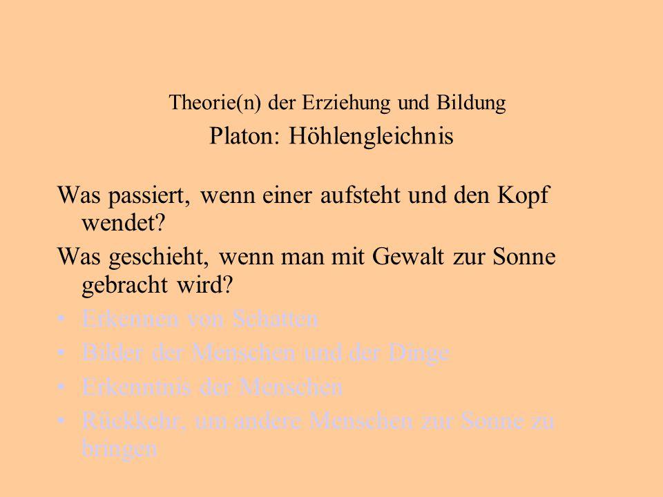 Theorie(n) der Erziehung und Bildung Platon: Höhlengleichnis Was passiert, wenn einer aufsteht und den Kopf wendet.
