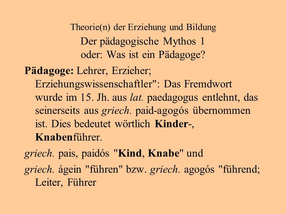 Theorie(n) der Erziehung und Bildung Der pädagogische Mythos 1 oder: Was ist ein Pädagoge.