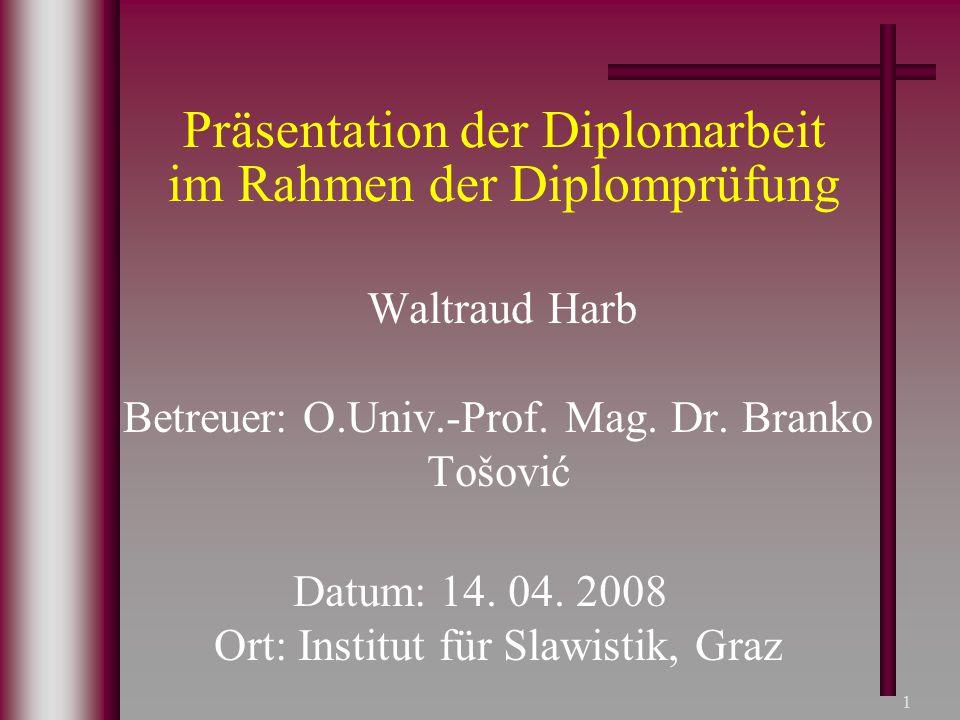 1 Präsentation der Diplomarbeit im Rahmen der Diplomprüfung Waltraud Harb Betreuer: O.Univ.-Prof. Mag. Dr. Branko Tošović Datum: 14. 04. 2008 Ort: Ins
