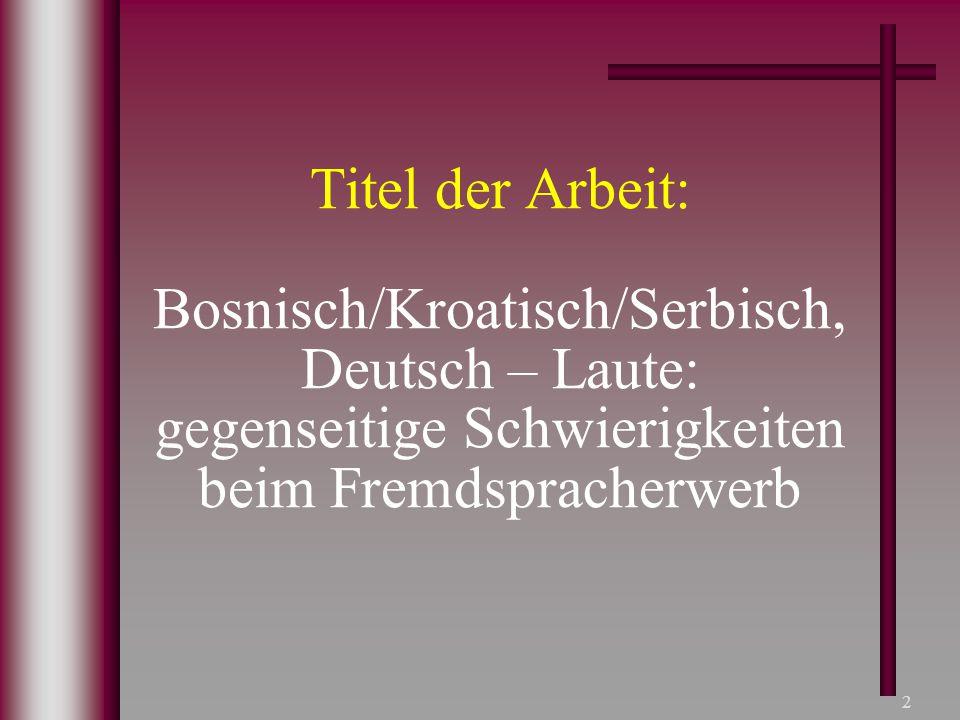 2 Titel der Arbeit: Bosnisch/Kroatisch/Serbisch, Deutsch – Laute: gegenseitige Schwierigkeiten beim Fremdspracherwerb
