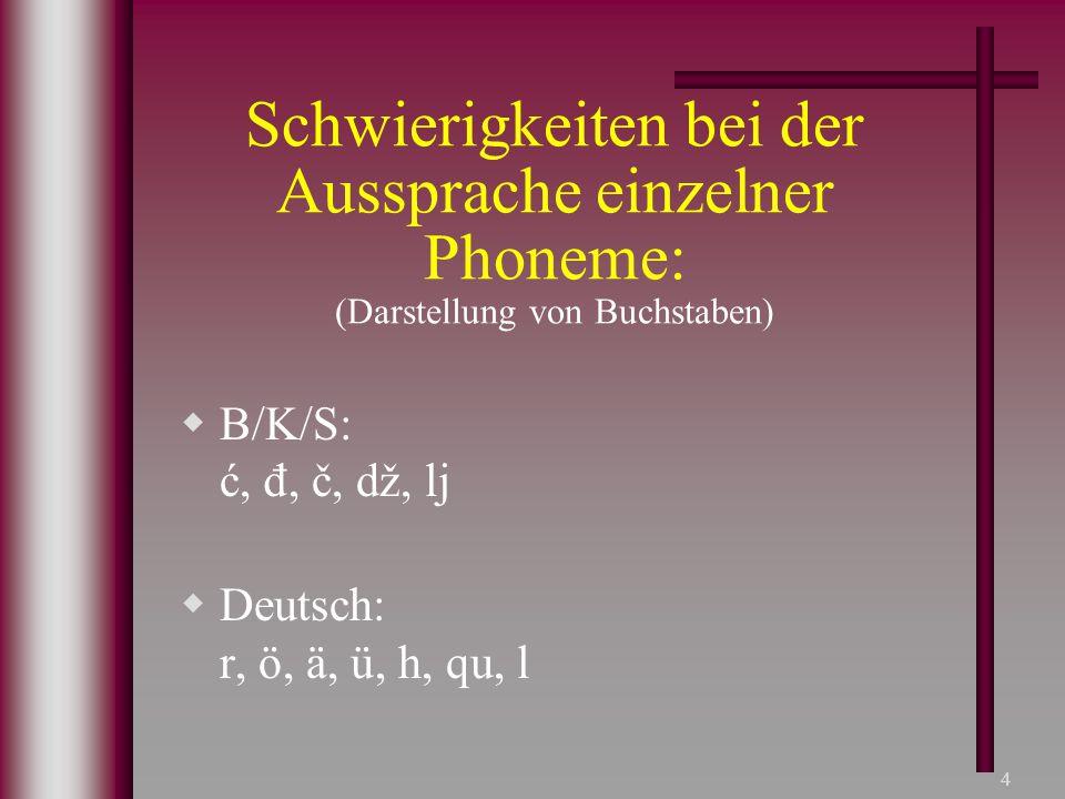 4 Schwierigkeiten bei der Aussprache einzelner Phoneme: (Darstellung von Buchstaben)  B/K/S: ć, đ, č, dž, lj  Deutsch: r, ö, ä, ü, h, qu, l
