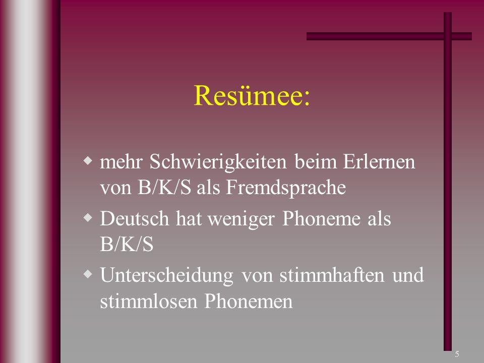 5 Resümee:  mehr Schwierigkeiten beim Erlernen von B/K/S als Fremdsprache  Deutsch hat weniger Phoneme als B/K/S  Unterscheidung von stimmhaften un