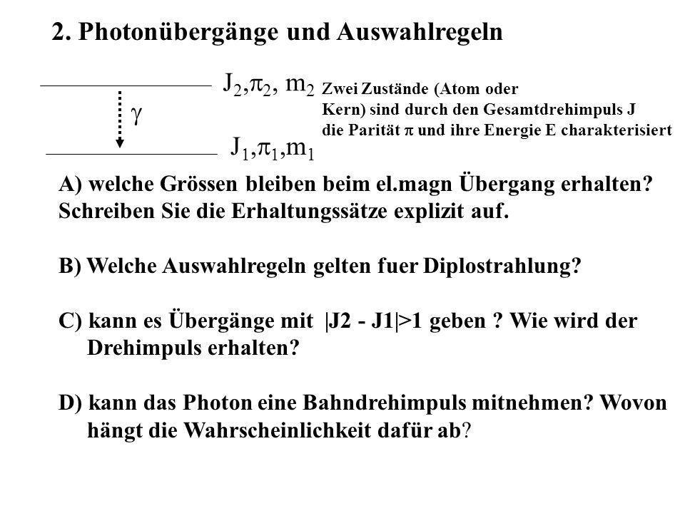 2. Photonübergänge und Auswahlregeln  J 2,  2, m 2  J     m 1  wei Zustände (Atom oder Kern) sind durch den Gesamtdrehimpuls J die Parität 