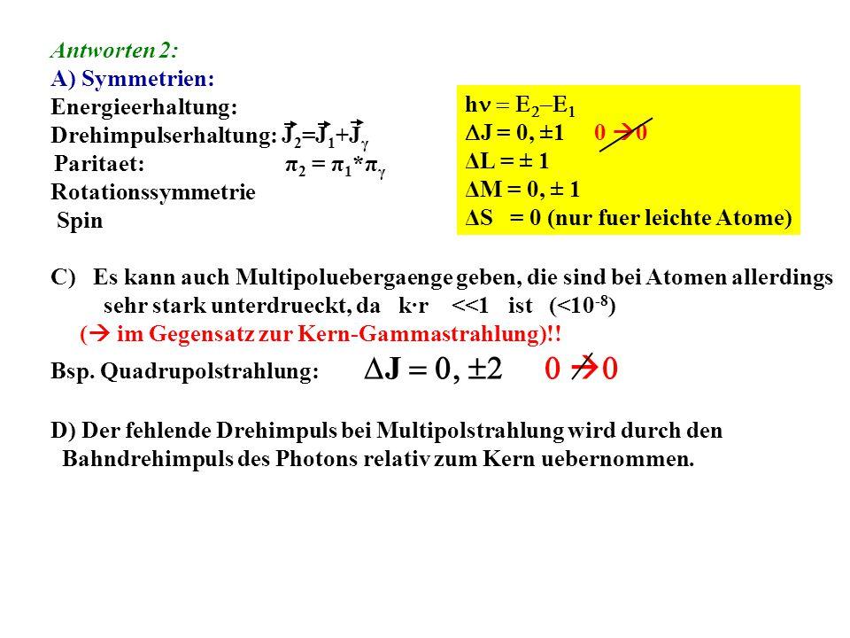 Antworten 2: A) Symmetrien: Energieerhaltung: Drehimpulserhaltung: J 2 =J 1 +J γ Paritaet: π 2 = π 1 *π γ Rotationssymmetrie Spin C)Es kann auch Multipoluebergaenge geben, die sind bei Atomen allerdings sehr stark unterdrueckt, da k·r <<1 ist (<10 -8 ) (  im Gegensatz zur Kern-Gammastrahlung)!.