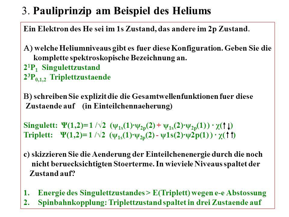  Pauliprinzip am Beispiel des Heliums Ein Elektron des He sei im 1s Zustand, das andere im 2p Zustand   welche Heliumniveaus gibt es fuer diese Konfiguration.