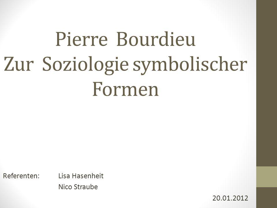 Pierre Bourdieu Zur Soziologie symbolischer Formen Referenten:Lisa Hasenheit Nico Straube 20.01.2012