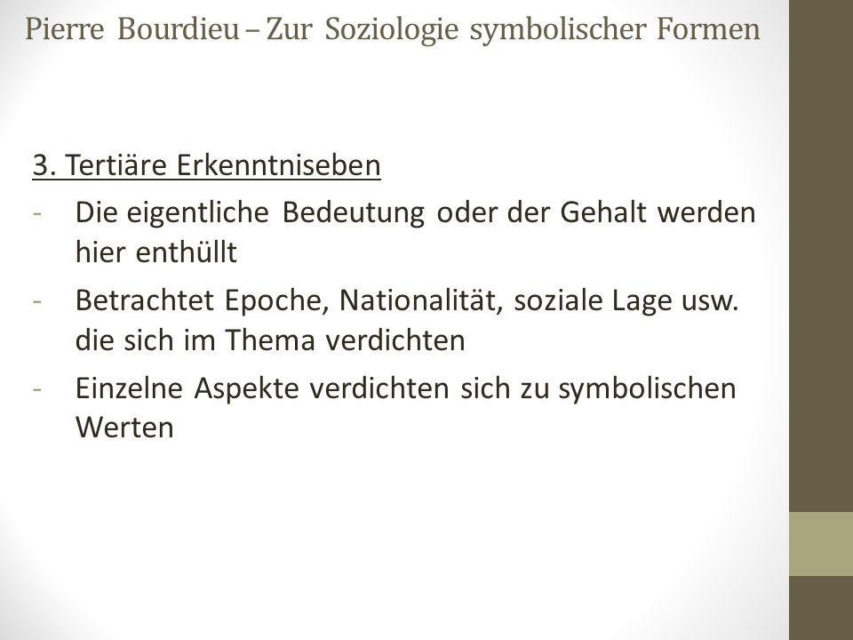 Pierre Bourdieu – Zur Soziologie symbolischer Formen 3. Tertiäre Erkenntniseben -Die eigentliche Bedeutung oder der Gehalt werden hier enthüllt -Betra