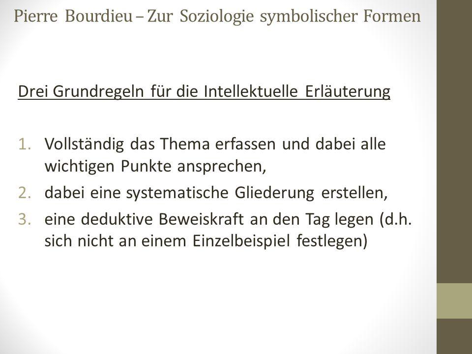Pierre Bourdieu – Zur Soziologie symbolischer Formen Drei Grundregeln für die Intellektuelle Erläuterung 1.Vollständig das Thema erfassen und dabei al