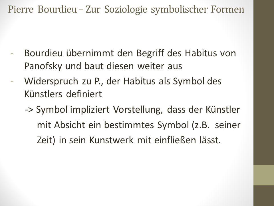 -Bourdieu übernimmt den Begriff des Habitus von Panofsky und baut diesen weiter aus -Widerspruch zu P., der Habitus als Symbol des Künstlers definiert