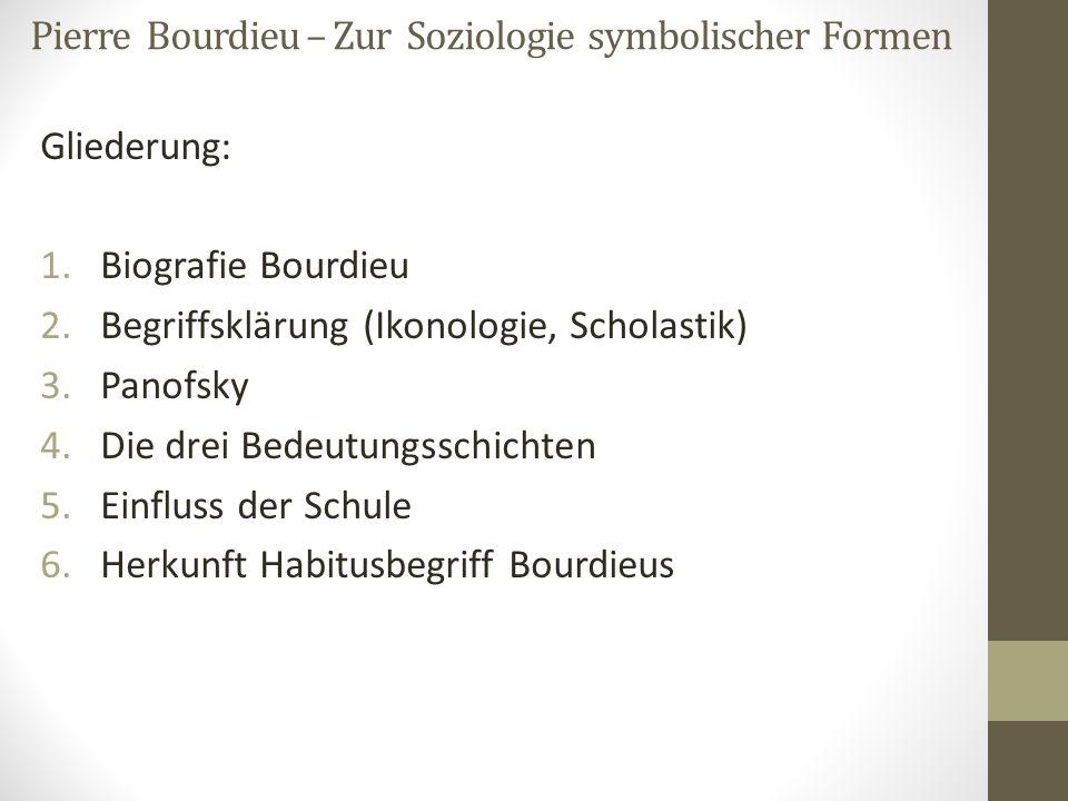 Pierre Bourdieu – Zur Soziologie symbolischer Formen Gliederung: 1.Biografie Bourdieu 2.Begriffsklärung (Ikonologie, Scholastik) 3.Panofsky 4.Die drei
