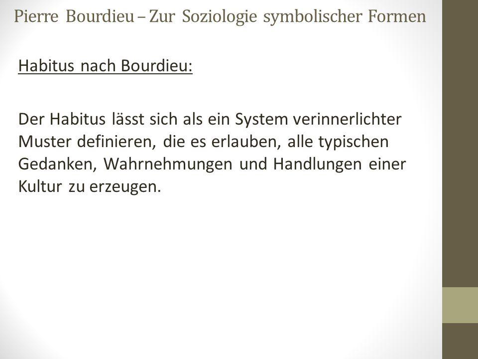 Pierre Bourdieu – Zur Soziologie symbolischer Formen Habitus nach Bourdieu: Der Habitus lässt sich als ein System verinnerlichter Muster definieren, d