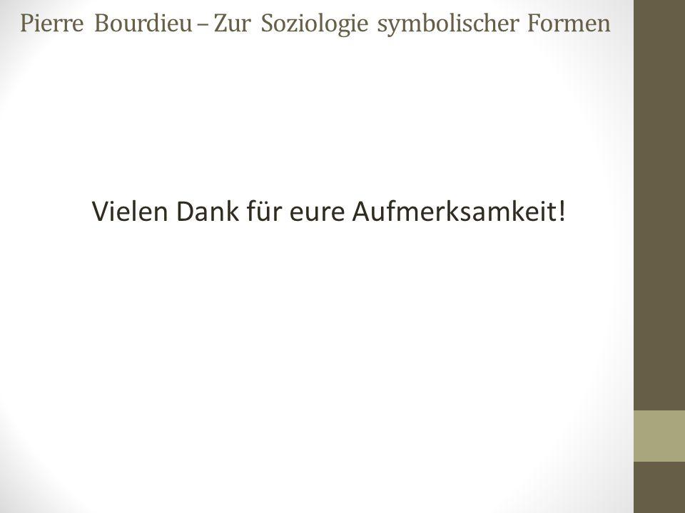 Pierre Bourdieu – Zur Soziologie symbolischer Formen Vielen Dank für eure Aufmerksamkeit!