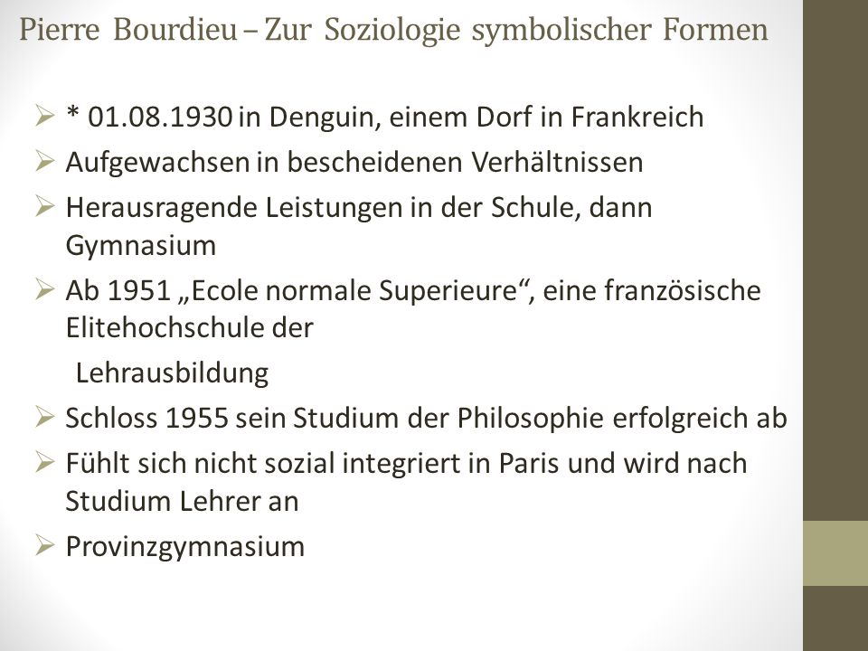 Pierre Bourdieu – Zur Soziologie symbolischer Formen  * 01.08.1930 in Denguin, einem Dorf in Frankreich  Aufgewachsen in bescheidenen Verhältnissen