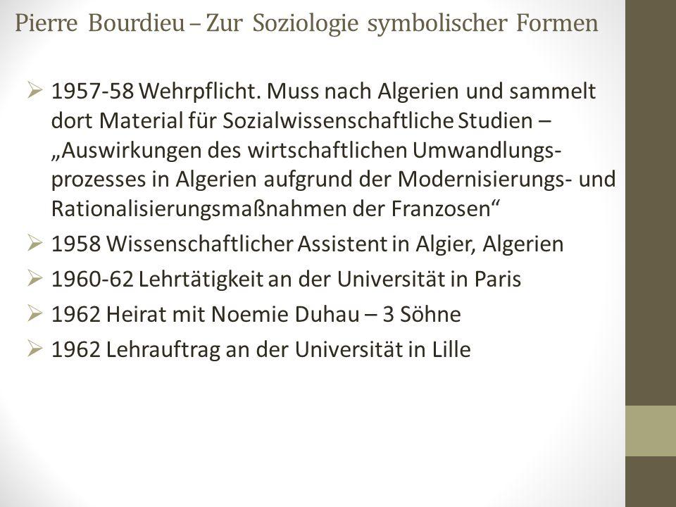 Pierre Bourdieu – Zur Soziologie symbolischer Formen  1957-58 Wehrpflicht. Muss nach Algerien und sammelt dort Material für Sozialwissenschaftliche S