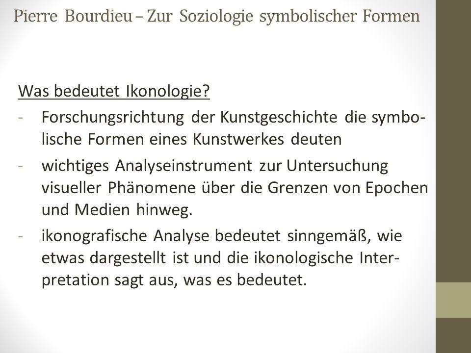 Pierre Bourdieu – Zur Soziologie symbolischer Formen Was bedeutet Ikonologie? -Forschungsrichtung der Kunstgeschichte die symbo- lische Formen eines K