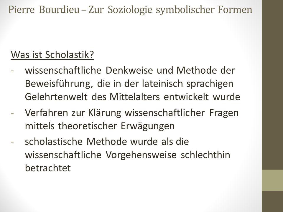 Pierre Bourdieu – Zur Soziologie symbolischer Formen Was ist Scholastik? -wissenschaftliche Denkweise und Methode der Beweisführung, die in der latein