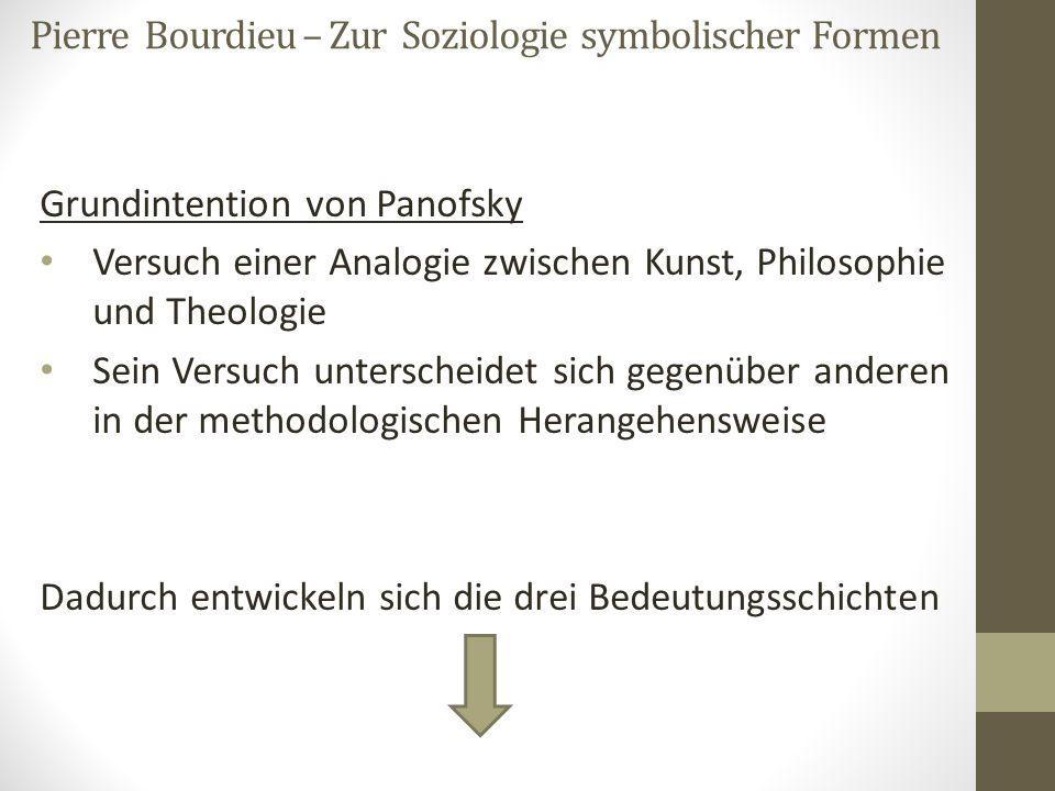 Pierre Bourdieu – Zur Soziologie symbolischer Formen Grundintention von Panofsky Versuch einer Analogie zwischen Kunst, Philosophie und Theologie Sein