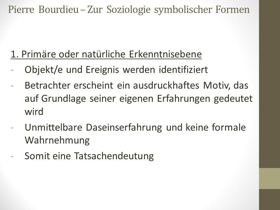 Pierre Bourdieu – Zur Soziologie symbolischer Formen 1. Primäre oder natürliche Erkenntnisebene -Objekt/e und Ereignis werden identifiziert -Betrachte