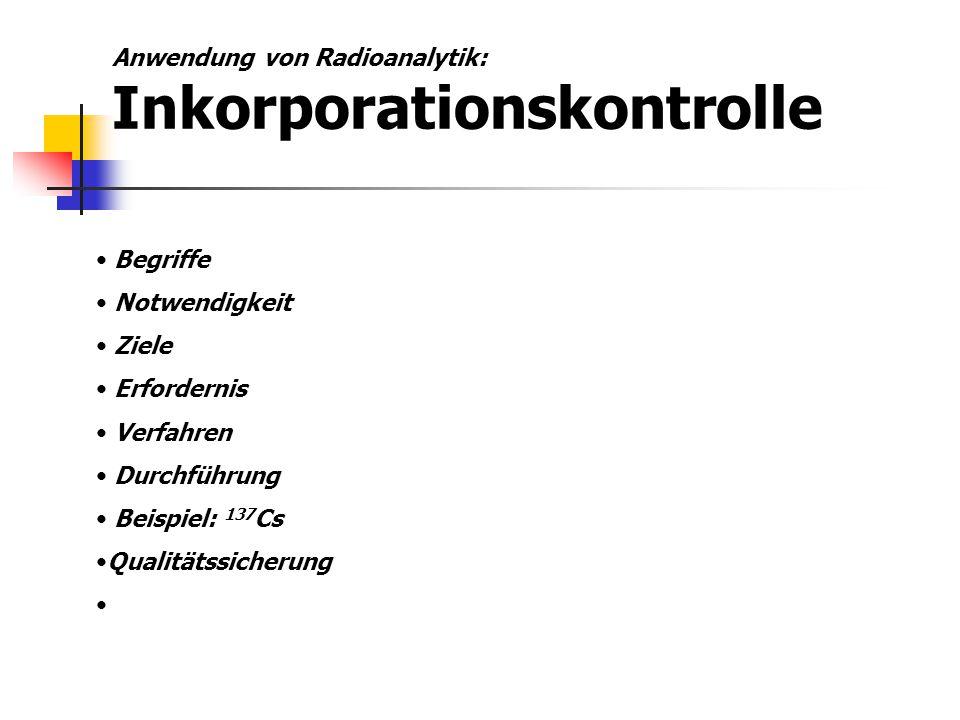 Anwendung von Radioanalytik: Inkorporationskontrolle Begriffe Notwendigkeit Ziele Erfordernis Verfahren Durchführung Beispiel: 137 Cs Qualitätssicheru