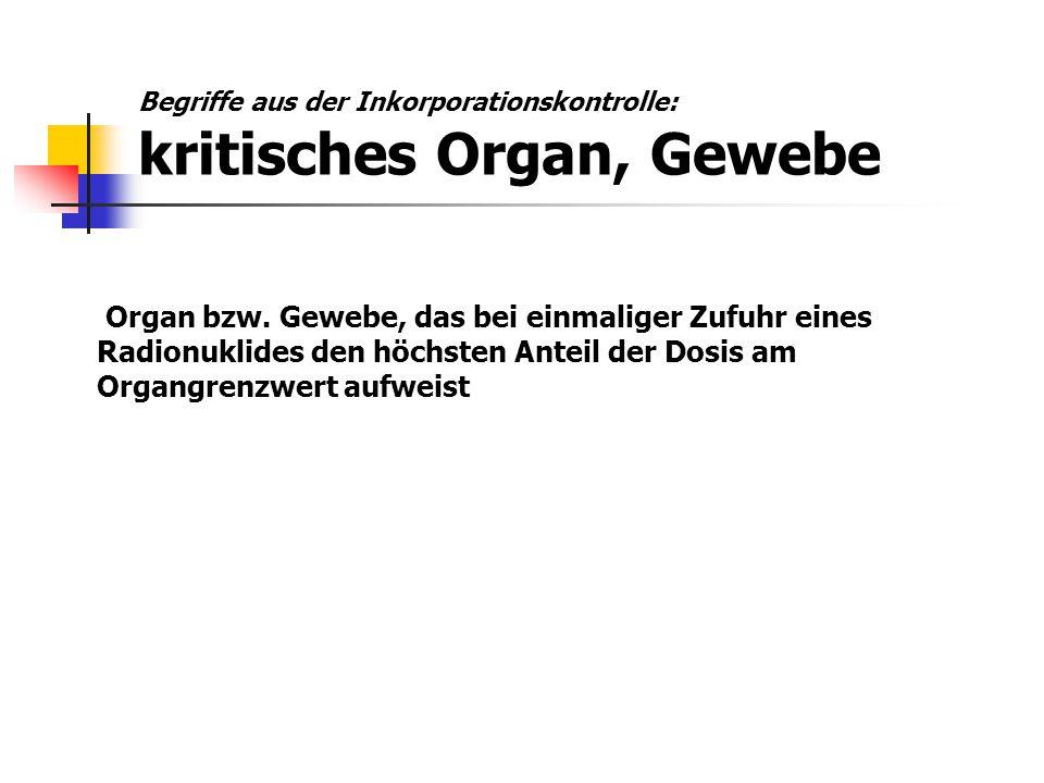 Organ bzw. Gewebe, das bei einmaliger Zufuhr eines Radionuklides den höchsten Anteil der Dosis am Organgrenzwert aufweist Begriffe aus der Inkorporati