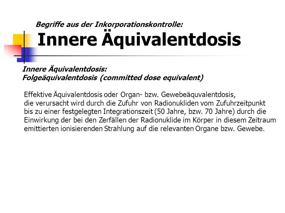 Innere Äquivalentdosis: Folgeäquivalentdosis (committed dose equivalent) Effektive Äquivalentdosis oder Organ- bzw. Gewebeäquvalentdosis, die verursac