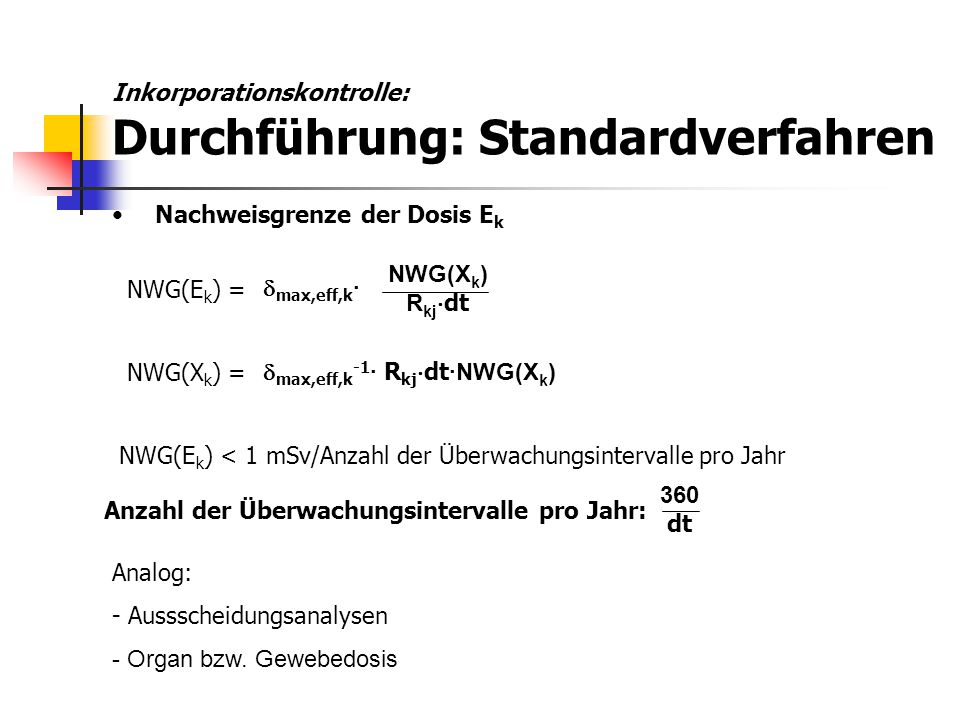 Nachweisgrenze der Dosis E k NWG(X k ) R kj  dt Analog: - Aussscheidungsanalysen - Organ bzw. Gewebedosis NWG(E k ) =  max,eff,k · NWG(E k ) < 1 mSv