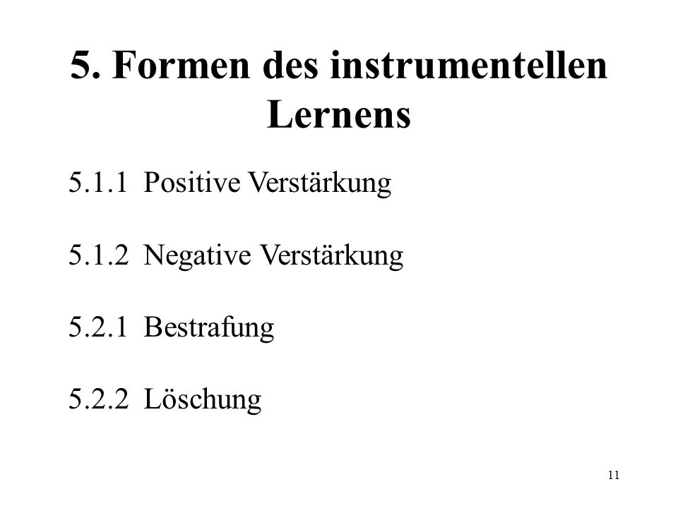 11 5. Formen des instrumentellen Lernens 5.1.1 Positive Verstärkung 5.1.2 Negative Verstärkung 5.2.1 Bestrafung 5.2.2 Löschung