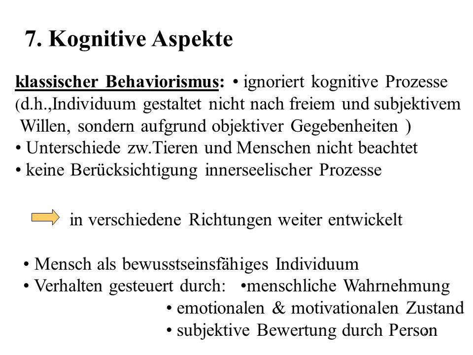21 7. Kognitive Aspekte klassischer Behaviorismus: ignoriert kognitive Prozesse ( d.h.,Individuum gestaltet nicht nach freiem und subjektivem Willen,