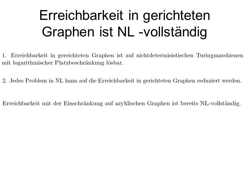 NL = coNL Das ist das eine Folgerung aus dem Immerman-Szelepscenyi Theorem: Für einen Graphen g und einen Knoten x, ist die Zahl der von x erreichbaren Knoten berechenbar von einer nichtdeterministischen TM mit logarithmischem Platz.