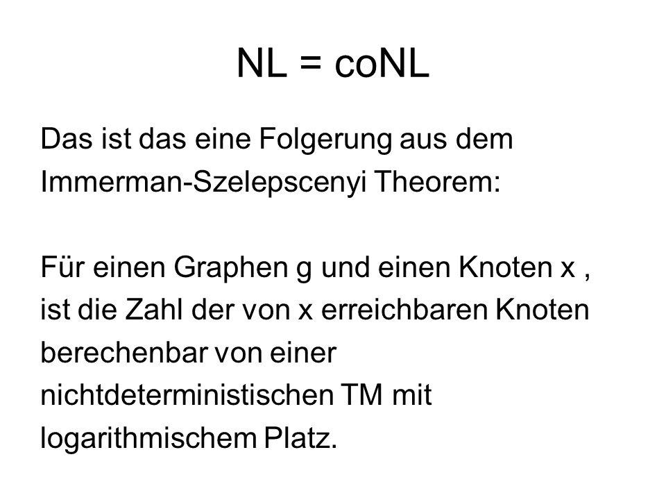 NL = coNL Das ist das eine Folgerung aus dem Immerman-Szelepscenyi Theorem: Für einen Graphen g und einen Knoten x, ist die Zahl der von x erreichbare