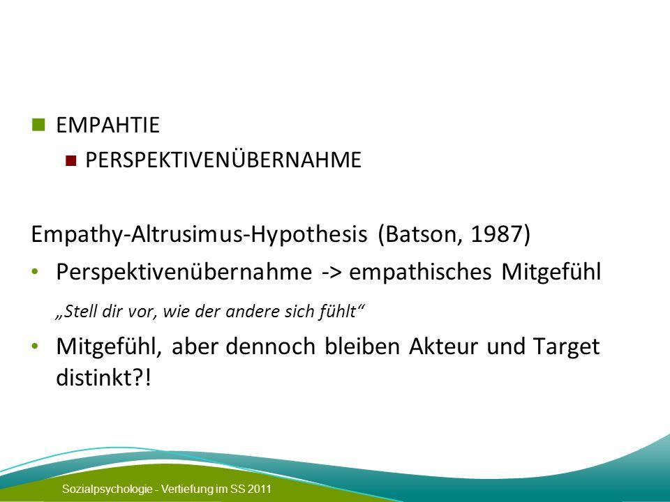 """Sozialpsychologie - Vertiefung im SS 2011 EMPAHTIE PERSPEKTIVENÜBERNAHME Empathy-Altrusimus-Hypothesis (Batson, 1987) Perspektivenübernahme -> empathisches Mitgefühl """"Stell dir vor, wie der andere sich fühlt Mitgefühl, aber dennoch bleiben Akteur und Target distinkt !"""