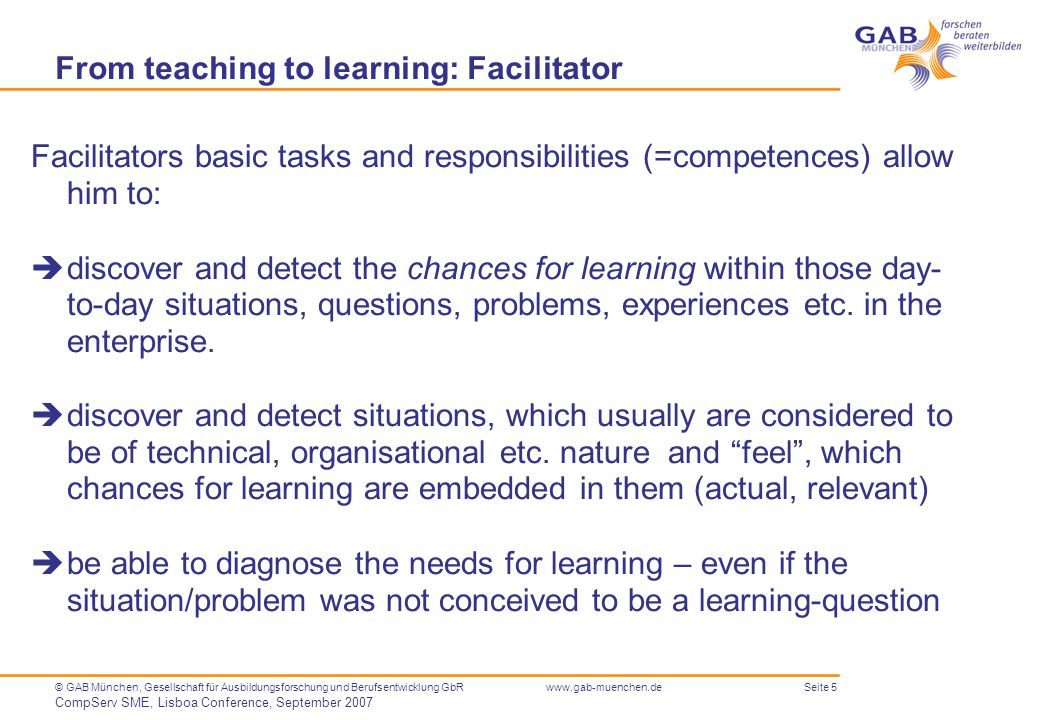 Seite 5© GAB München, Gesellschaft für Ausbildungsforschung und Berufsentwicklung GbR CompServ SME, Lisboa Conference, September 2007 www.gab-muenchen.de From teaching to learning: Facilitator Facilitators basic tasks and responsibilities (=competences) allow him to:  discover and detect the chances for learning within those day- to-day situations, questions, problems, experiences etc.