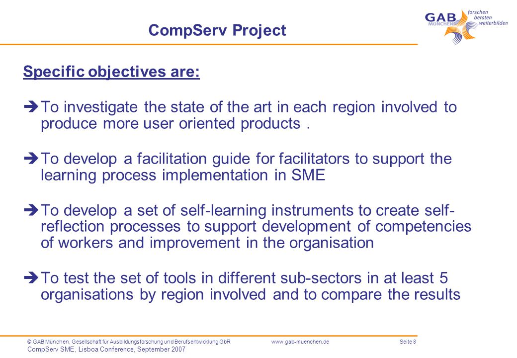 Seite 8© GAB München, Gesellschaft für Ausbildungsforschung und Berufsentwicklung GbR CompServ SME, Lisboa Conference, September 2007 www.gab-muenchen.de CompServ Project Specific objectives are:  To investigate the state of the art in each region involved to produce more user oriented products.
