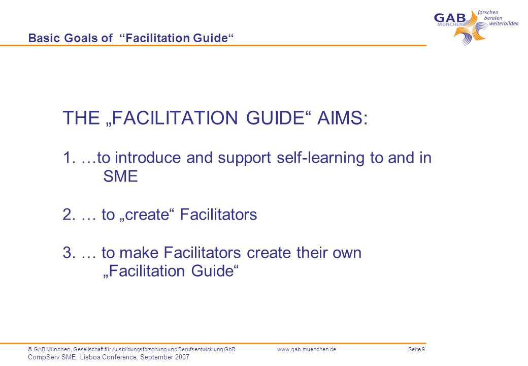 "Seite 9© GAB München, Gesellschaft für Ausbildungsforschung und Berufsentwicklung GbR CompServ SME, Lisboa Conference, September 2007 www.gab-muenchen.de Basic Goals of Facilitation Guide THE ""FACILITATION GUIDE AIMS: 1.…to introduce and support self-learning to and in SME 2.… to ""create Facilitators 3.… to make Facilitators create their own ""Facilitation Guide"