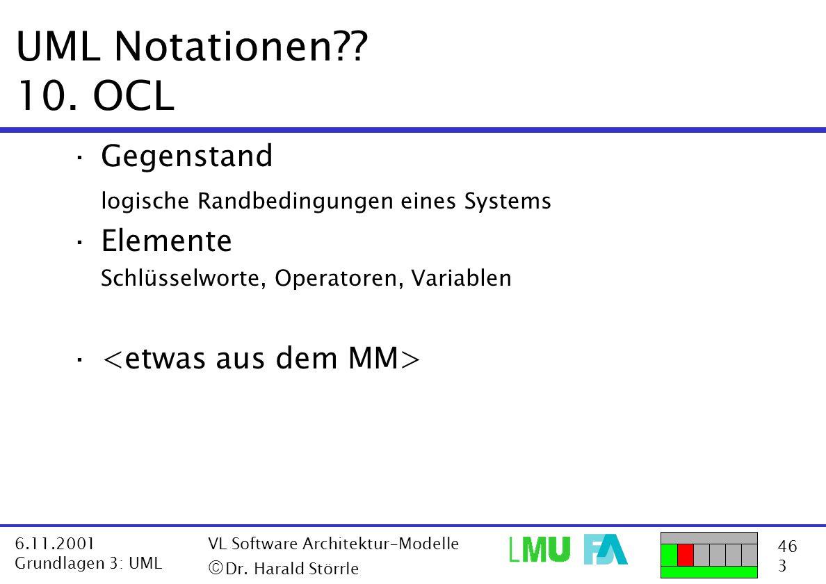 46 3 6.11.2001 Grundlagen 3: UML VL Software Architektur-Modelle  Dr. Harald Störrle UML Notationen?? 10. OCL ·Gegenstand logische Randbedingungen e