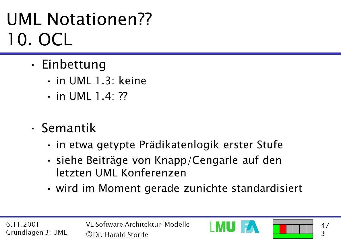 47 3 6.11.2001 Grundlagen 3: UML VL Software Architektur-Modelle  Dr. Harald Störrle UML Notationen?? 10. OCL ·Einbettung in UML 1.3: keine in UML 1