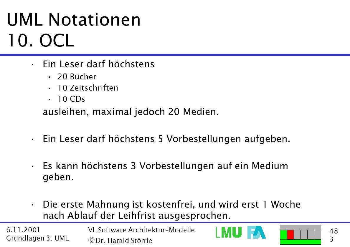 48 3 6.11.2001 Grundlagen 3: UML VL Software Architektur-Modelle  Dr. Harald Störrle UML Notationen 10. OCL ·Ein Leser darf höchstens 20 Bücher 10 Z