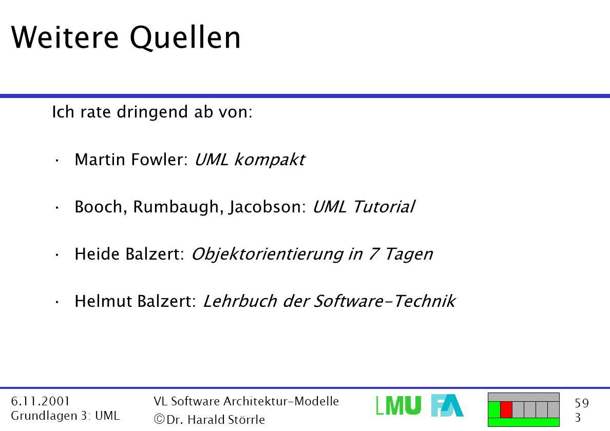 59 3 6.11.2001 Grundlagen 3: UML VL Software Architektur-Modelle  Dr. Harald Störrle Weitere Quellen Ich rate dringend ab von: ·Martin Fowler: UML k