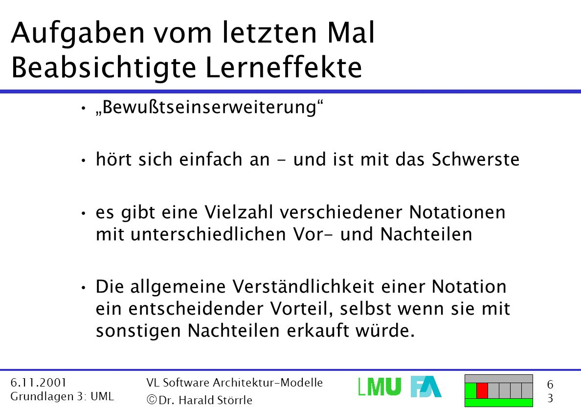 """6363 6.11.2001 Grundlagen 3: UML VL Software Architektur-Modelle  Dr. Harald Störrle Aufgaben vom letzten Mal Beabsichtigte Lerneffekte """"Bewußtseins"""